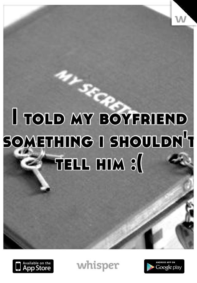 I told my boyfriend something i shouldn't tell him :(