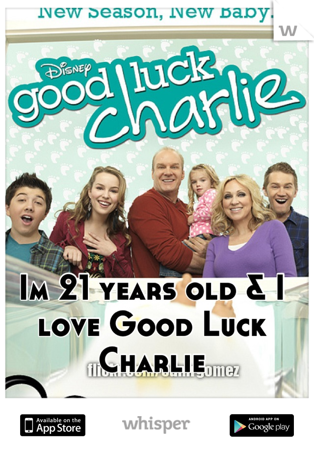 Im 21 years old & I love Good Luck Charlie