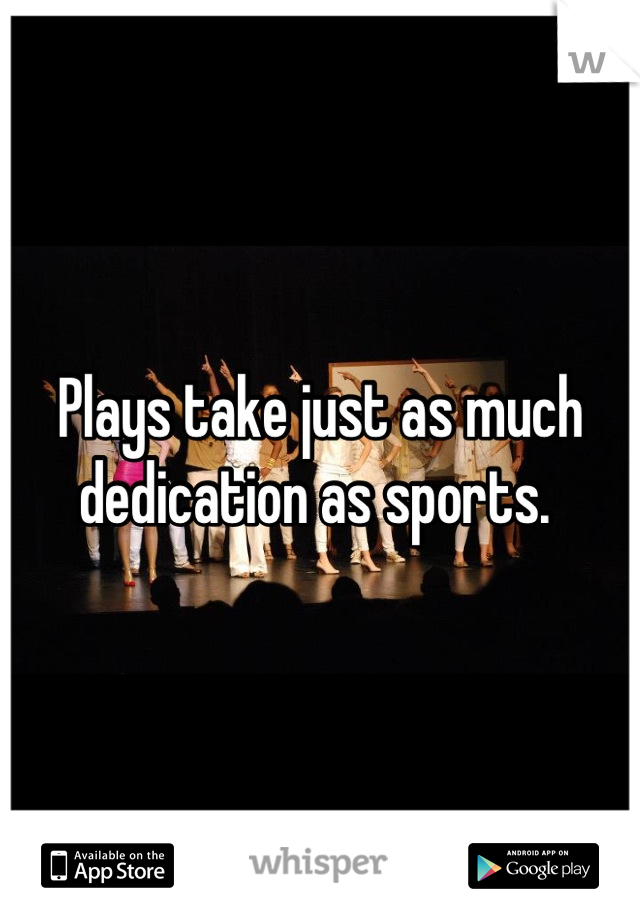 Plays take just as much dedication as sports.