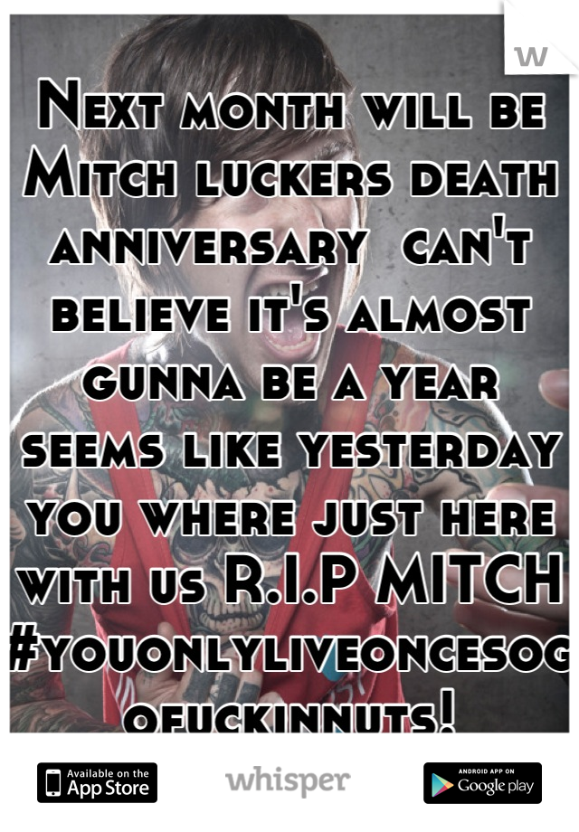 Next month will be Mitch luckers death anniversary  can't believe it's almost gunna be a year seems like yesterday you where just here with us R.I.P MITCH #youonlyliveoncesogofuckinnuts!