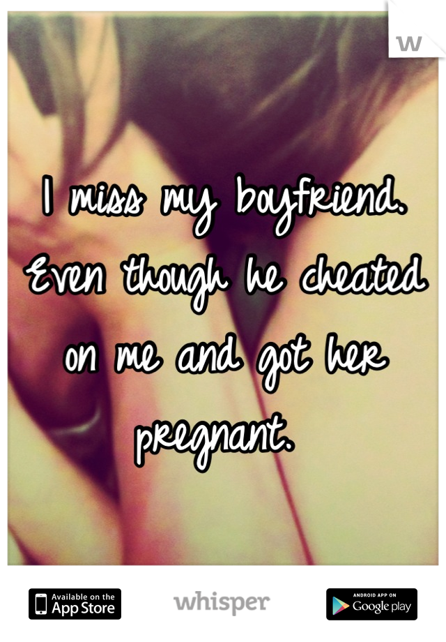 I miss my boyfriend. Even though he cheated on me and got her pregnant.