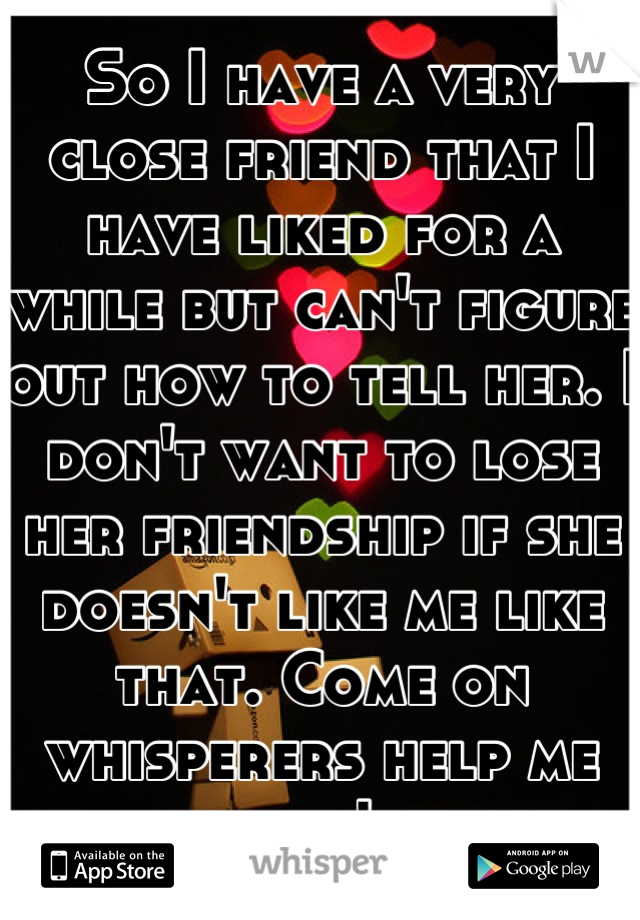 So I have a very close friend that I have liked for a while but can't figure out how to tell her. I don't want to lose her friendship if she doesn't like me like that. Come on whisperers help me out!