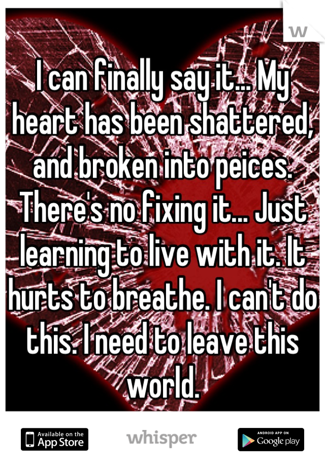 I can finally say it... My heart has been shattered, and broken into peices. There's no fixing it... Just learning to live with it. It hurts to breathe. I can't do this. I need to leave this world.