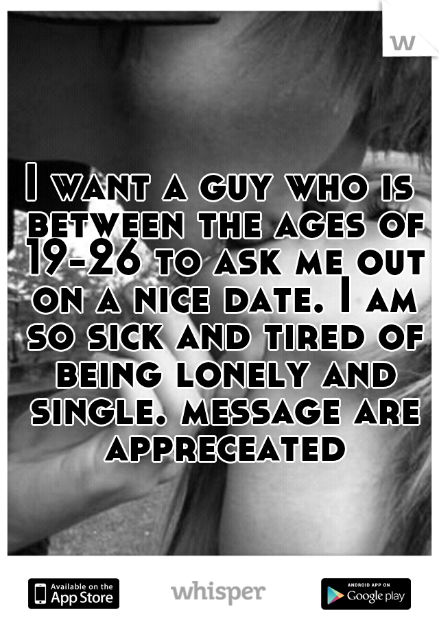 I want a guy who is between the ages of 19-26 to ask me out on a nice date. I am so sick and tired of being lonely and single. message are appreceated