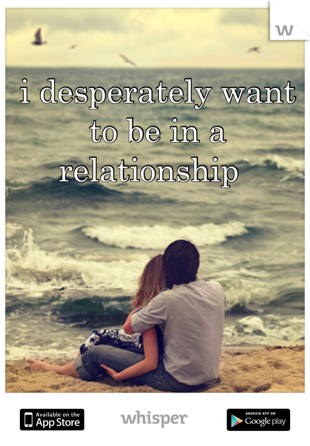 i desperately want to be in a relationship