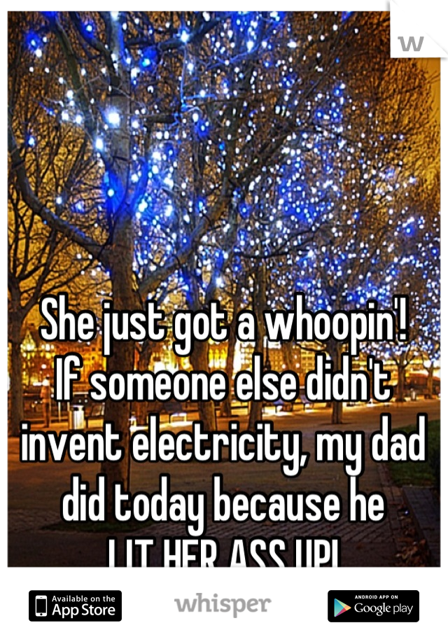 She just got a whoopin'!  If someone else didn't invent electricity, my dad did today because he LIT HER ASS UP!