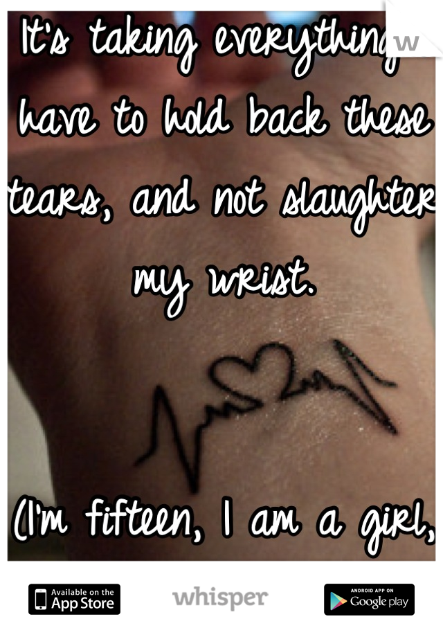 It's taking everything I have to hold back these tears, and not slaughter my wrist.   (I'm fifteen, I am a girl, I'm a month clean)