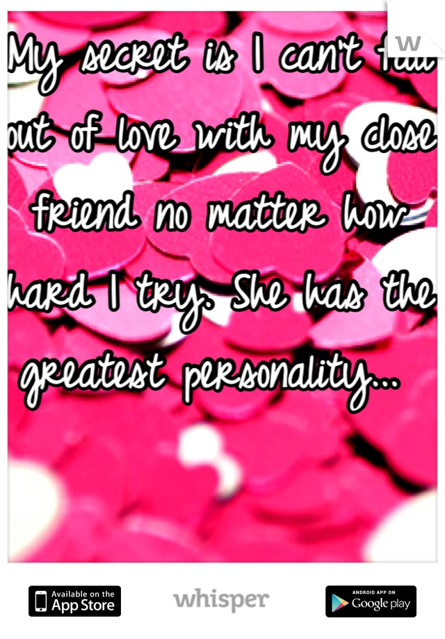 My secret is I can't fall out of love with my close friend no matter how hard I try. She has the greatest personality...