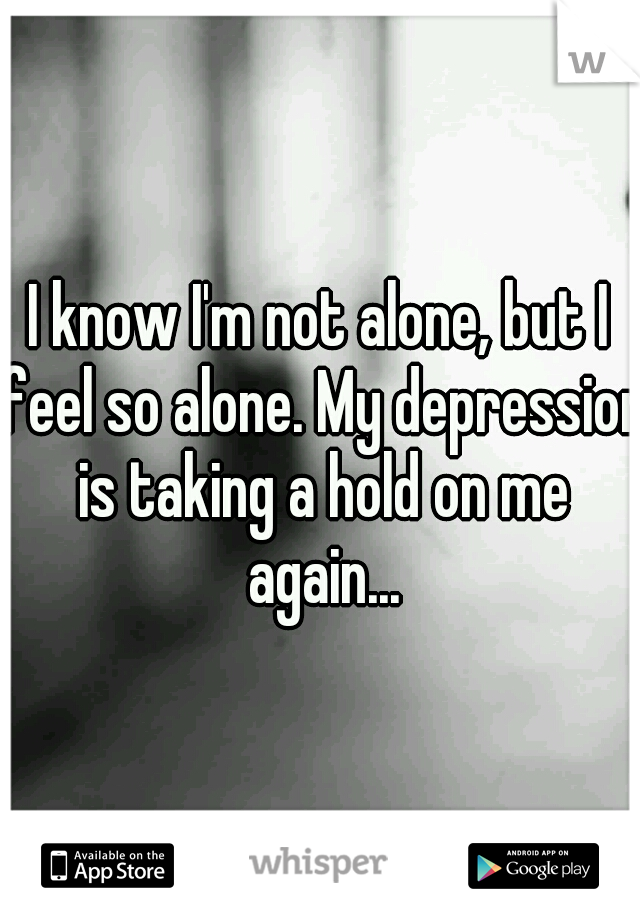 I know I'm not alone, but I feel so alone. My depression is taking a hold on me again...