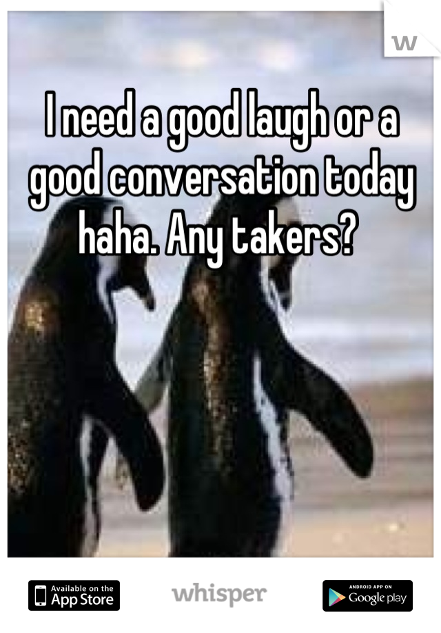 I need a good laugh or a good conversation today haha. Any takers?
