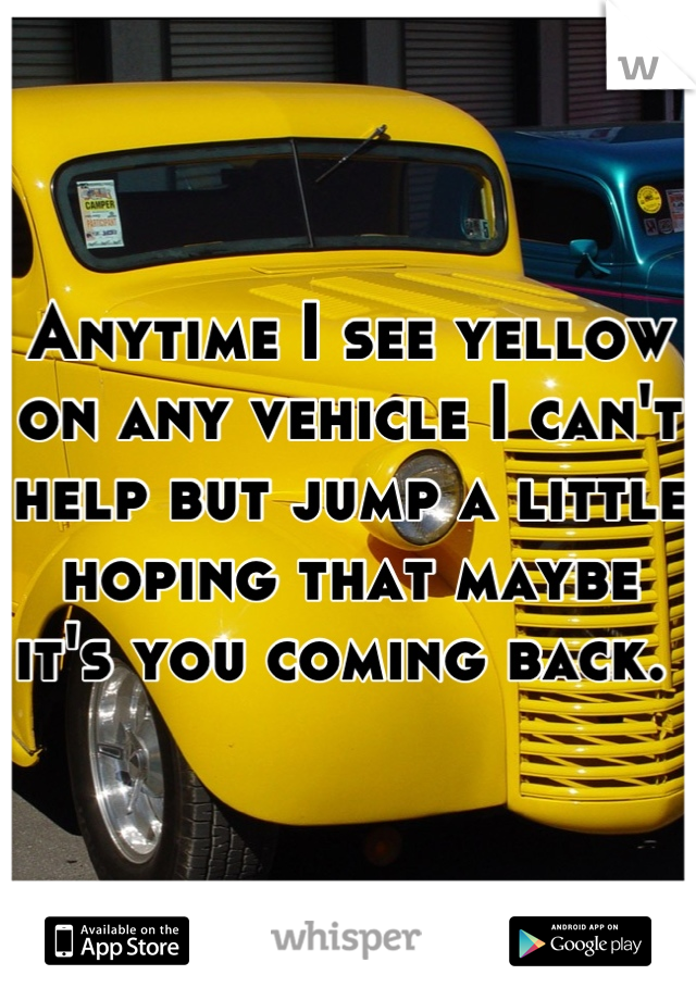 Anytime I see yellow on any vehicle I can't help but jump a little hoping that maybe it's you coming back.