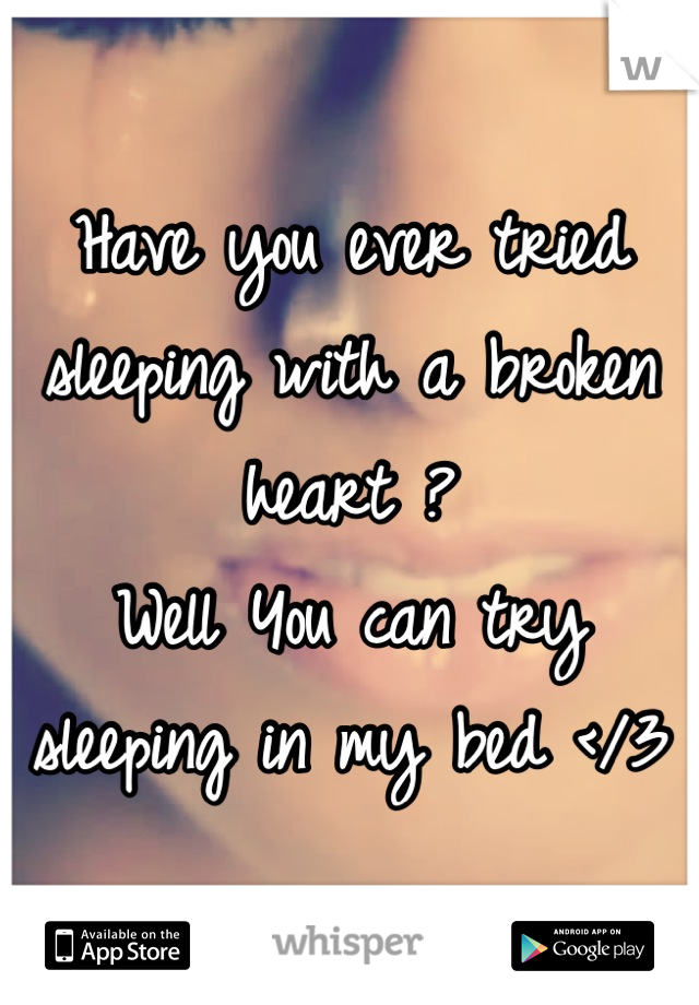 Have you ever tried sleeping with a broken heart ?  Well You can try sleeping in my bed </3