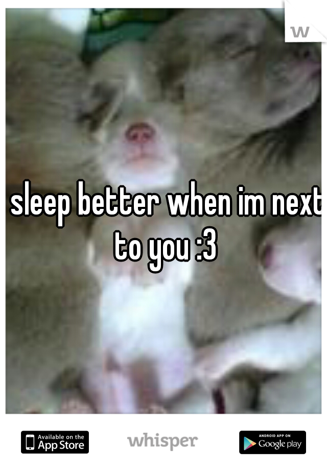 I sleep better when im next to you :3