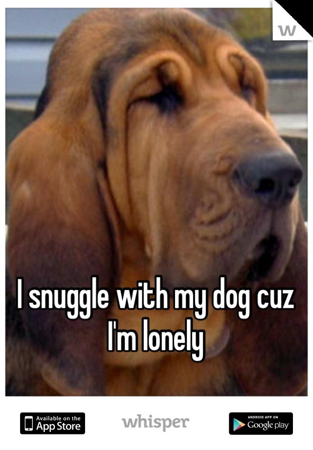 I snuggle with my dog cuz I'm lonely