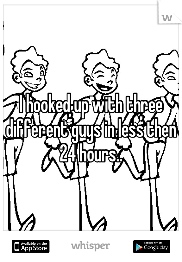 I hooked up with three different guys in less then 24 hours..