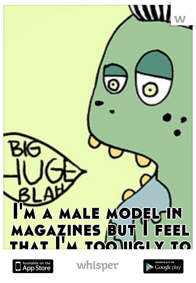 I'm a male model in magazines but I feel that I'm too ugly to be one.