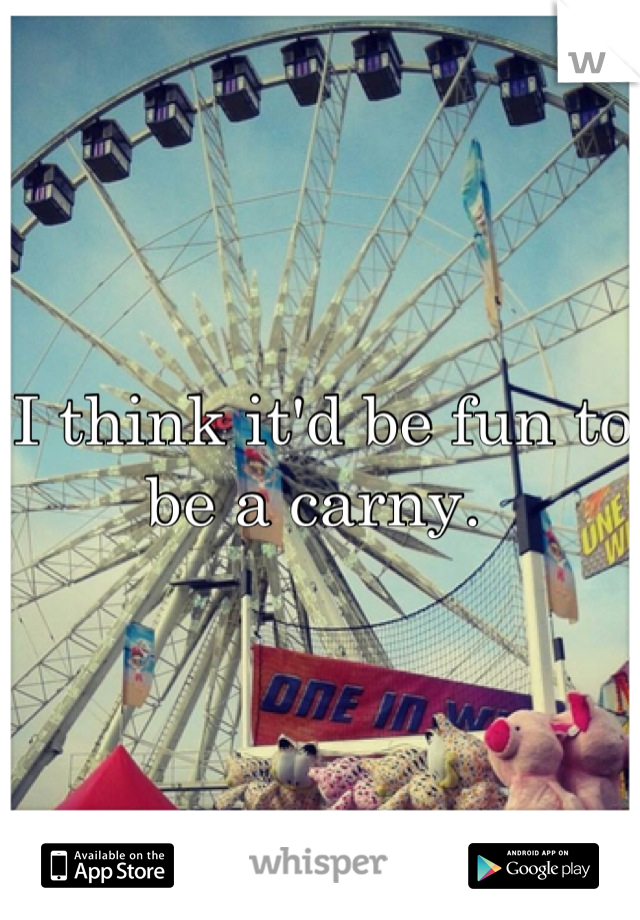I think it'd be fun to be a carny.