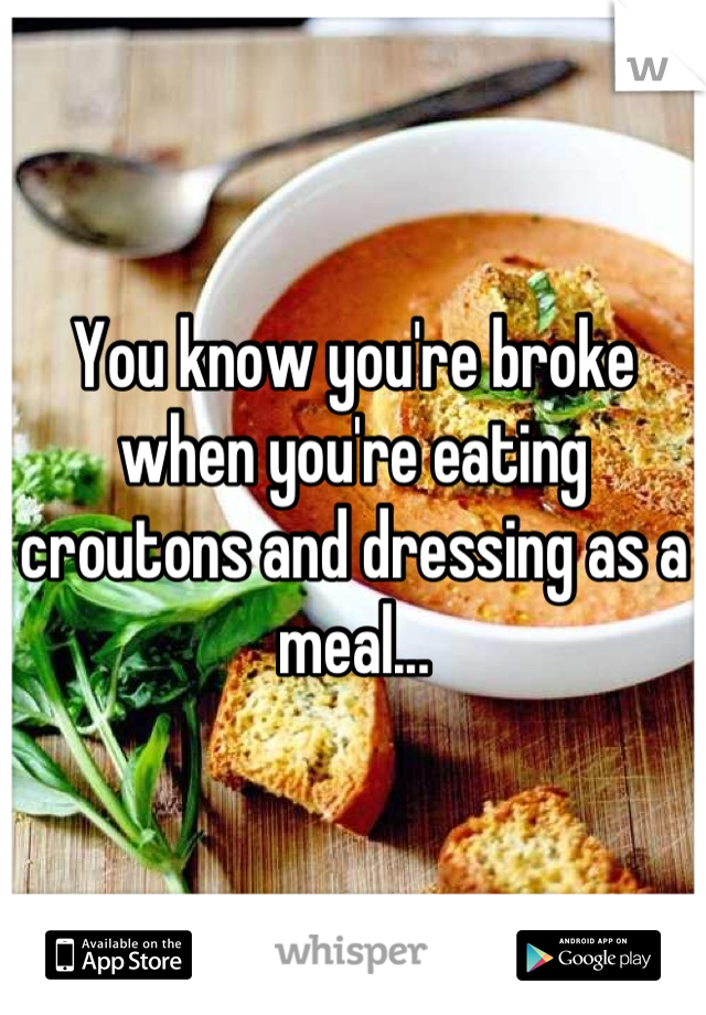 You know you're broke when you're eating croutons and dressing as a meal...