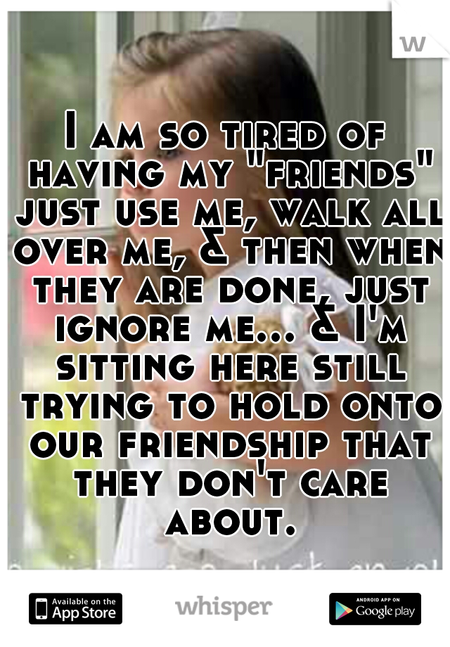 """I am so tired of having my """"friends"""" just use me, walk all over me, & then when they are done, just ignore me... & I'm sitting here still trying to hold onto our friendship that they don't care about."""