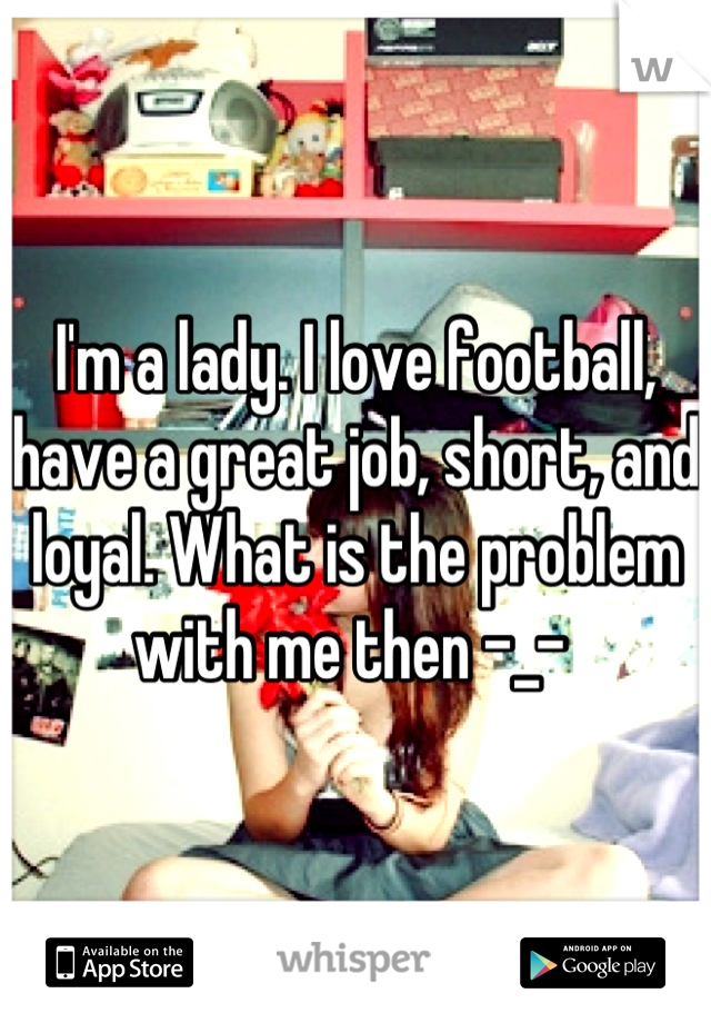 I'm a lady. I love football, have a great job, short, and loyal. What is the problem with me then -_-