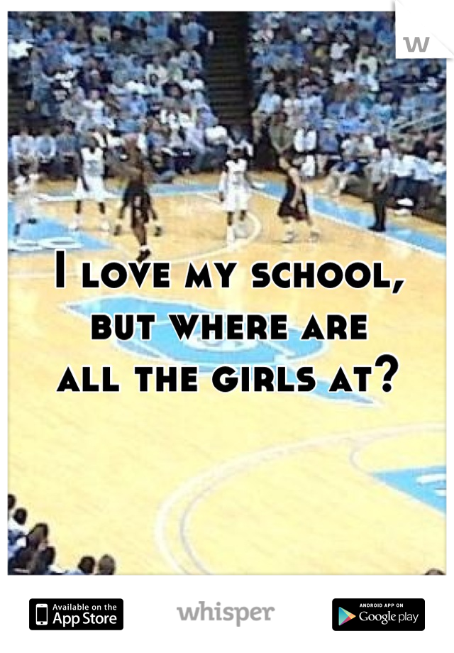 I love my school,  but where are all the girls at?