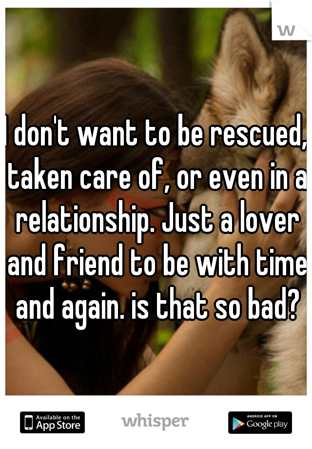 I don't want to be rescued, taken care of, or even in a relationship. Just a lover and friend to be with time and again. is that so bad?