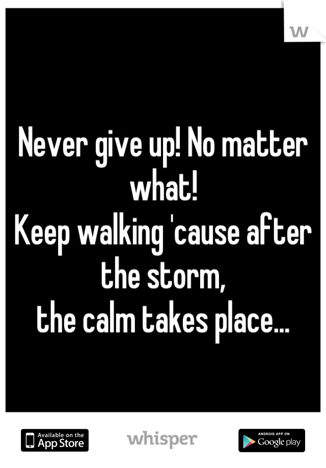 Never give up! No matter what! Keep walking 'cause after the storm,  the calm takes place...