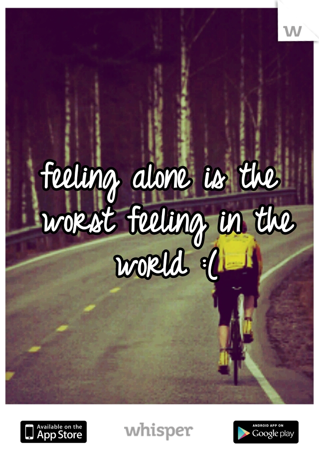 feeling alone is the worst feeling in the world :(