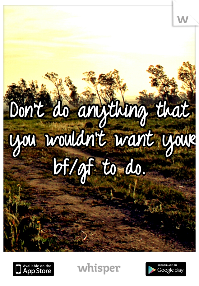 Don't do anything that you wouldn't want your bf/gf to do.