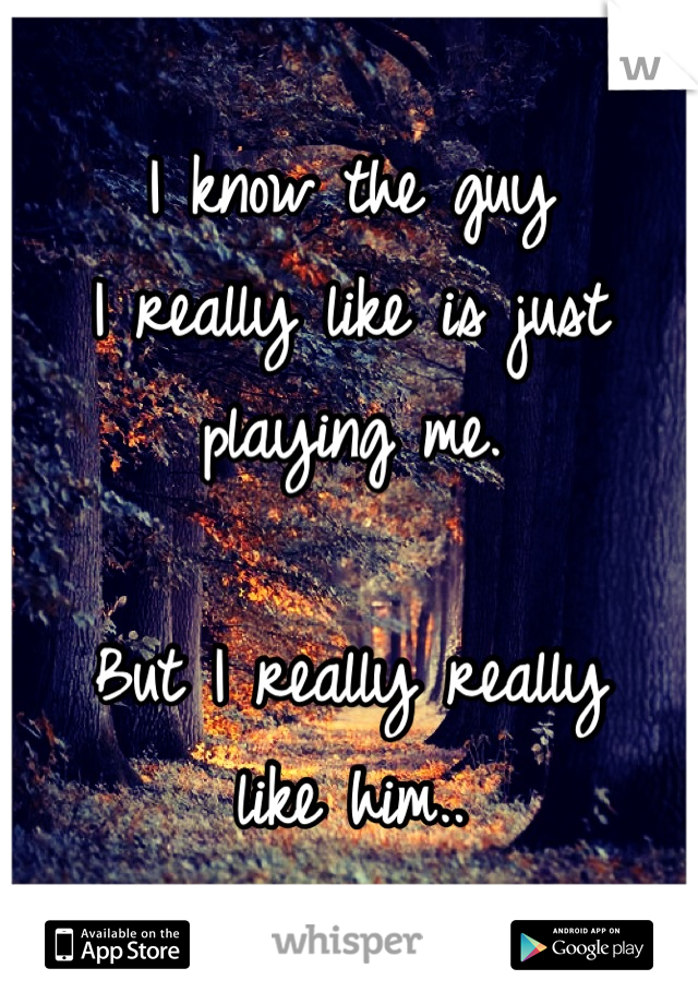 I know the guy I really like is just playing me.   But I really really like him..
