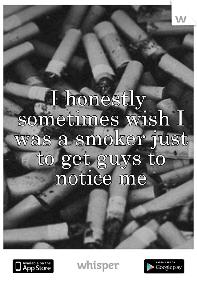 I honestly sometimes wish I was a smoker just to get guys to notice me
