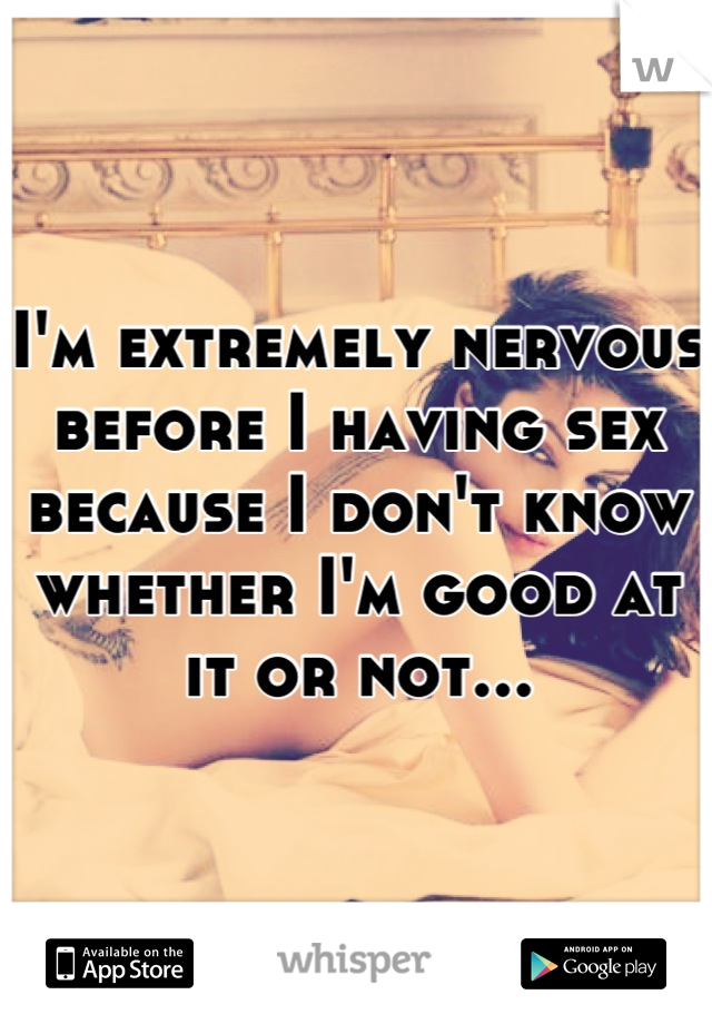 I'm extremely nervous before I having sex because I don't know whether I'm good at it or not...