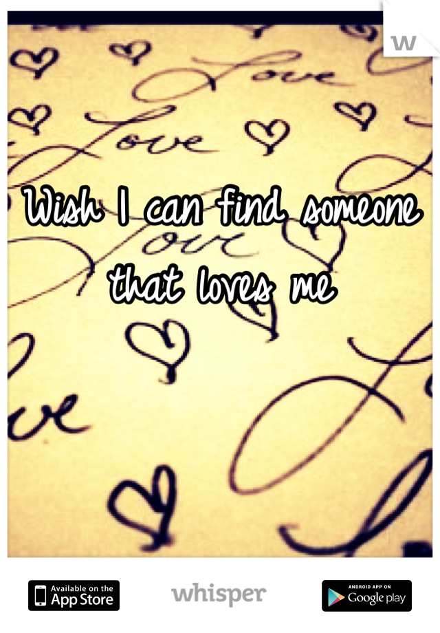 Wish I can find someone that loves me