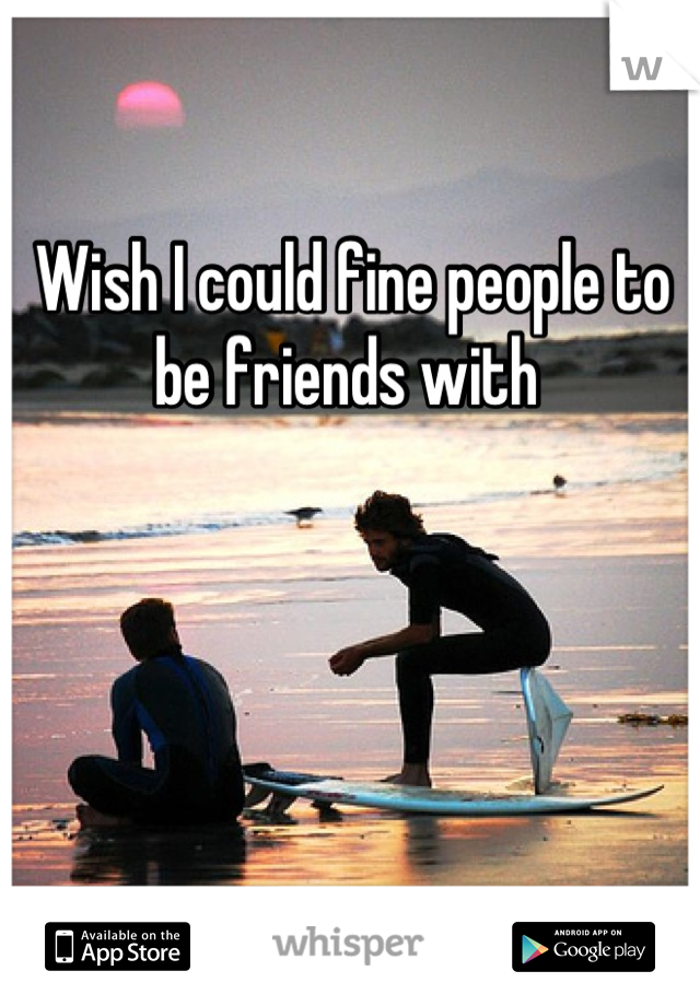 Wish I could fine people to be friends with