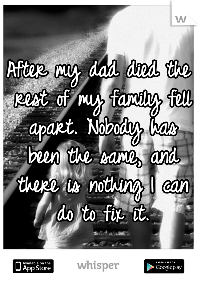 After my dad died the rest of my family fell apart. Nobody has been the same, and there is nothing I can do to fix it.