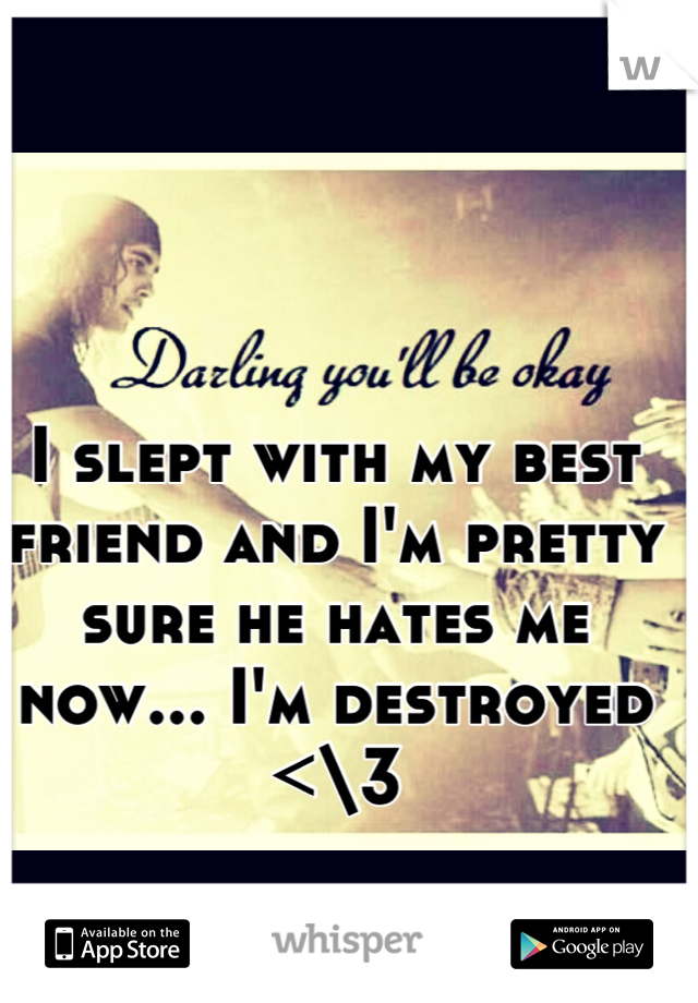 I slept with my best friend and I'm pretty sure he hates me now... I'm destroyed <\3