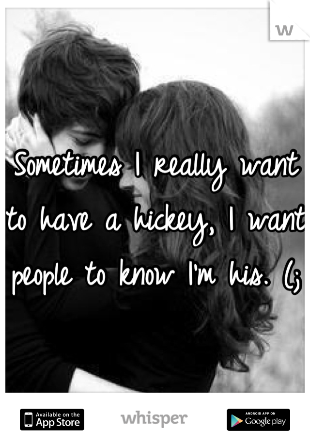 Sometimes I really want to have a hickey, I want people to know I'm his. (;