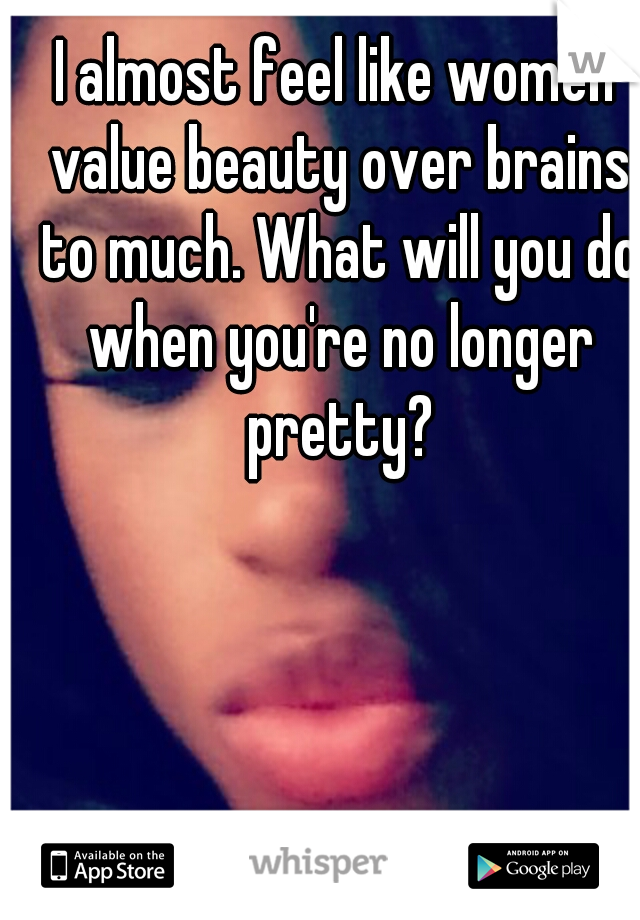 I almost feel like women value beauty over brains to much. What will you do when you're no longer pretty?