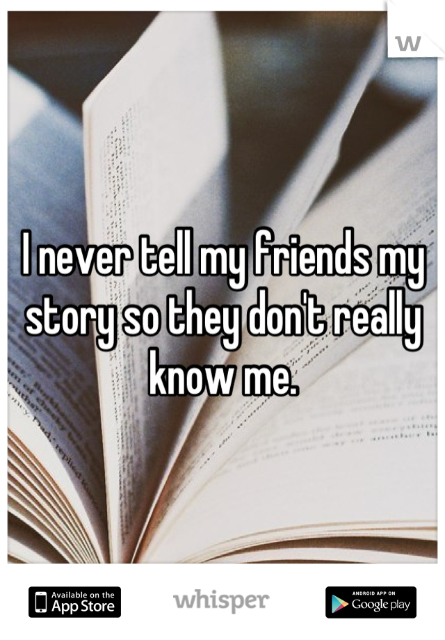 I never tell my friends my story so they don't really know me.