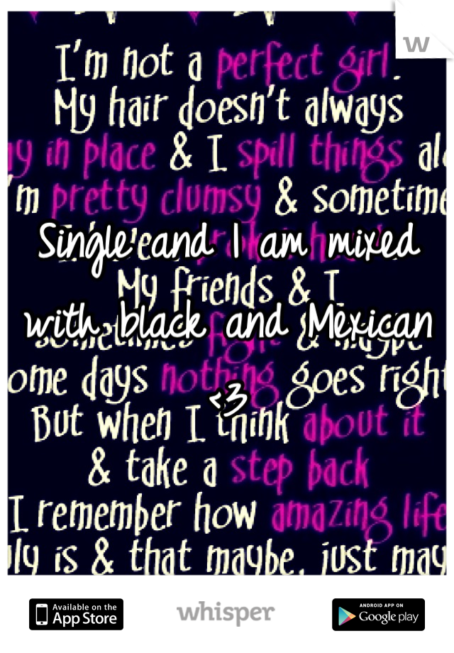 Single and I am mixed with black and Mexican <3