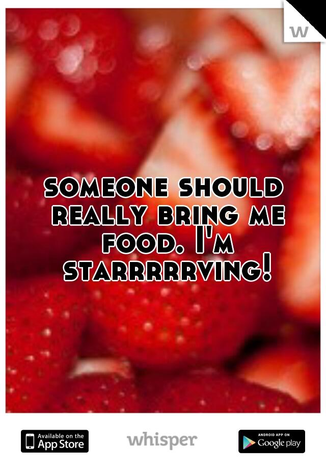 someone should really bring me food. I'm starrrrrving!