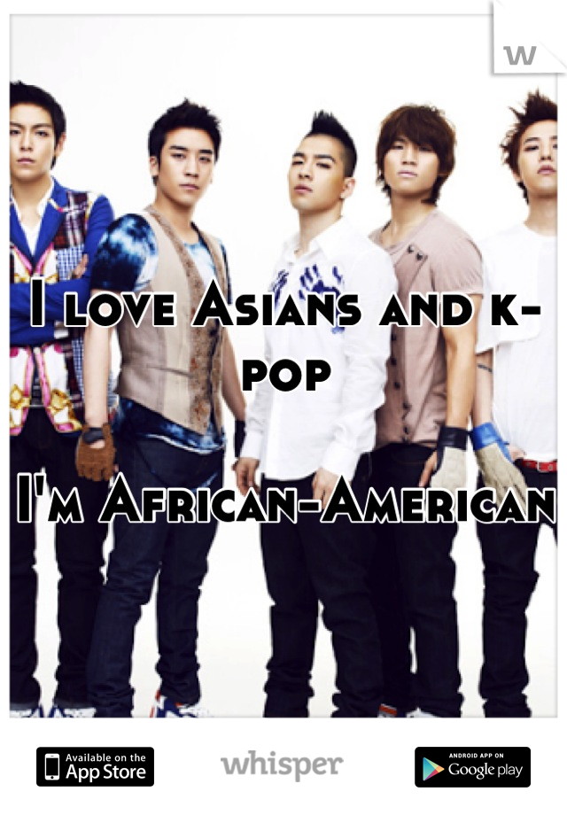 I love Asians and k-pop  I'm African-American