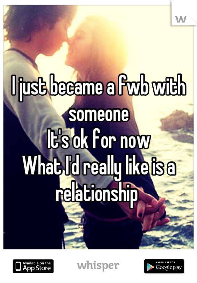 I just became a fwb with someone It's ok for now What I'd really like is a relationship