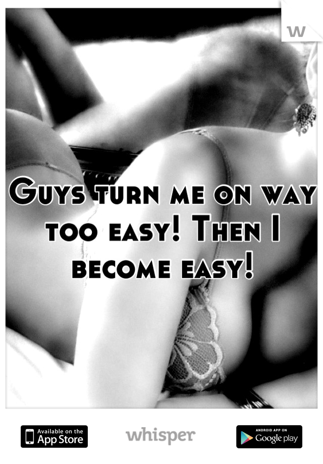 Guys turn me on way too easy! Then I become easy!