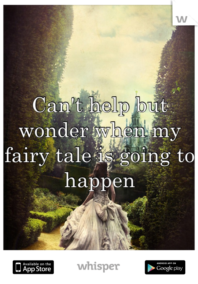 Can't help but wonder when my fairy tale is going to happen