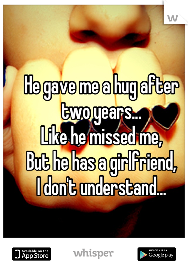 He gave me a hug after two years... Like he missed me, But he has a girlfriend, I don't understand...