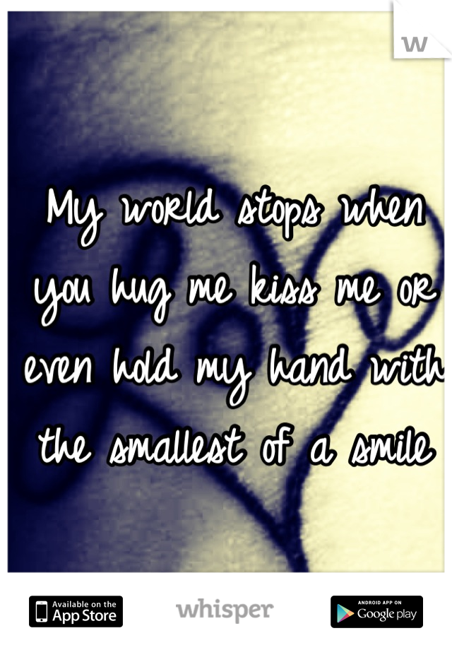 My world stops when you hug me kiss me or even hold my hand with the smallest of a smile