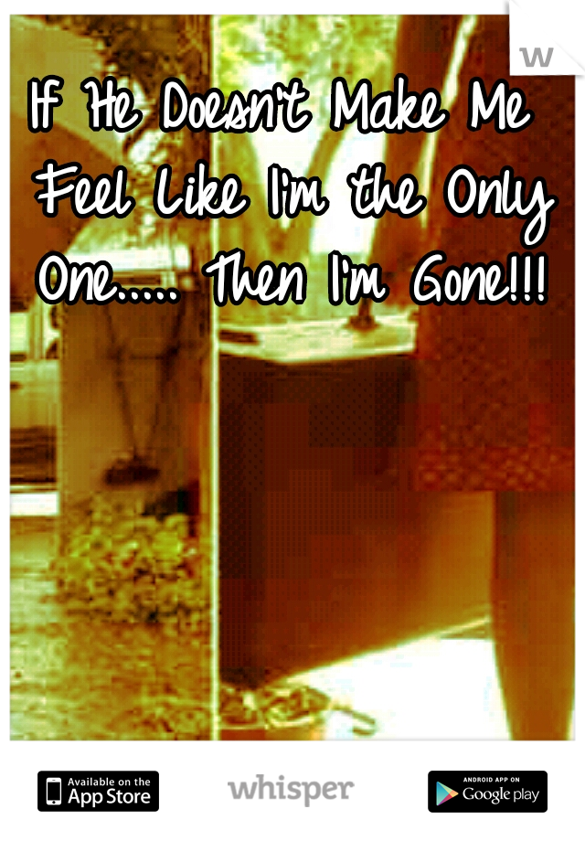 If He Doesn't Make Me Feel Like I'm the Only One..... Then I'm Gone!!!