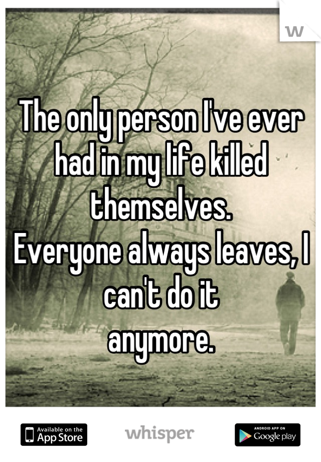 The only person I've ever had in my life killed themselves.  Everyone always leaves, I can't do it   anymore.
