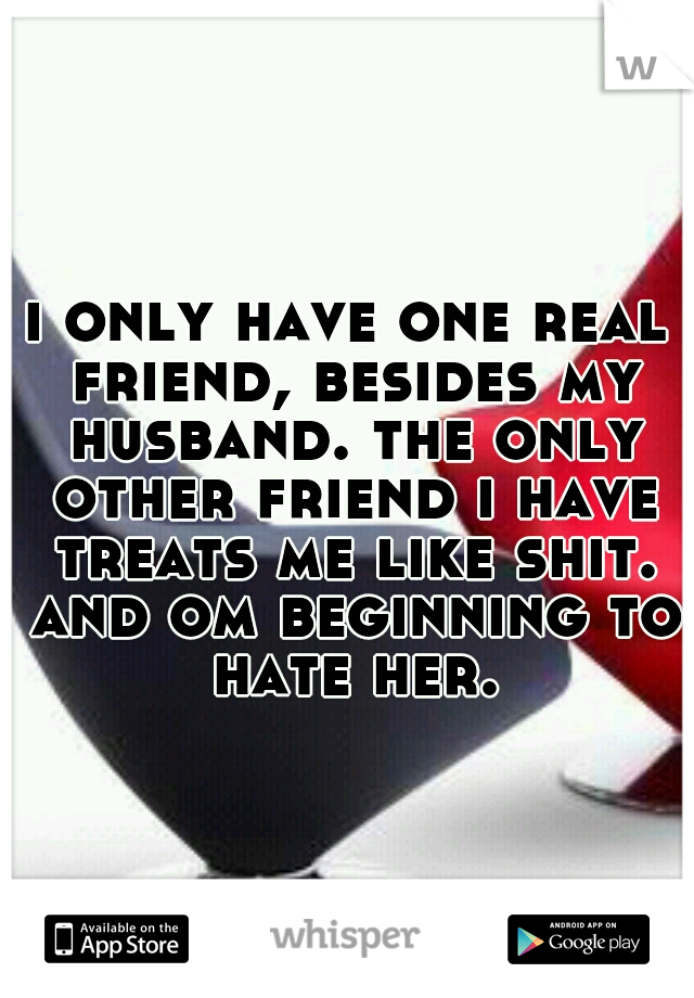 i only have one real friend, besides my husband. the only other friend i have treats me like shit. and om beginning to hate her.